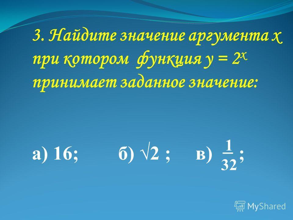 3. Найдите значение аргумента х при котором функция у = 2 х принимает заданное значение: а) 16; б) 2 ; в) ; 1 32