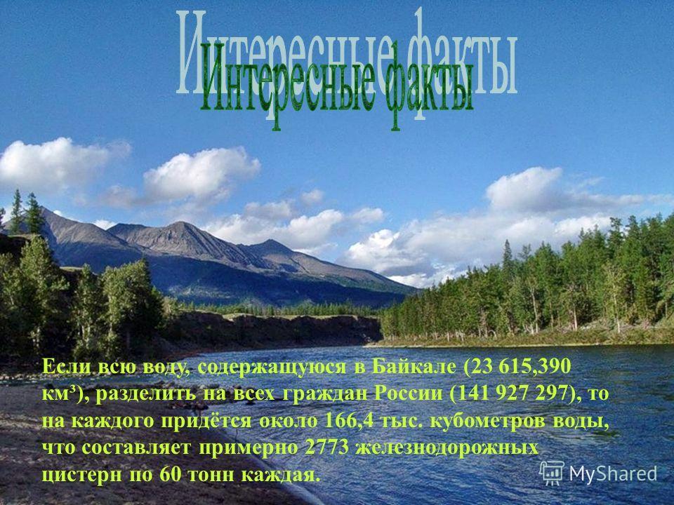 Если всю воду, содержащуюся в Байкале (23 615,390 км³), разделить на всех граждан России (141 927 297), то на каждого придётся около 166,4 тыс. кубометров воды, что составляет примерно 2773 железнодорожных цистерн по 60 тонн каждая.