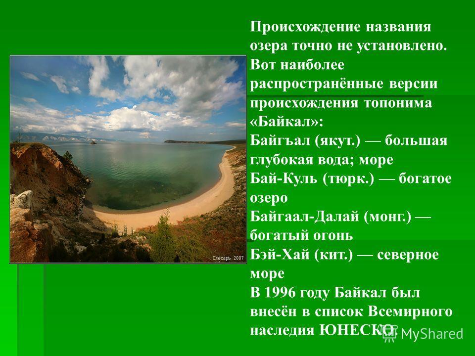 Происхождение названия озера точно не установлено. Вот наиболее распространённые версии происхождения топонима «Байкал»: Байгъал (якут.) большая глубокая вода; море Бай-Куль (тюрк.) богатое озеро Байгаал-Далай (монг.) богатый огонь Бэй-Хай (кит.) сев