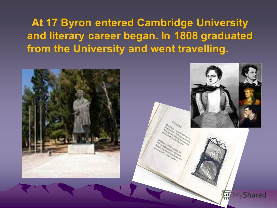 At 17 Byron entered Cambridge University and literary career began. In 1808 graduated from the University and went travelling.