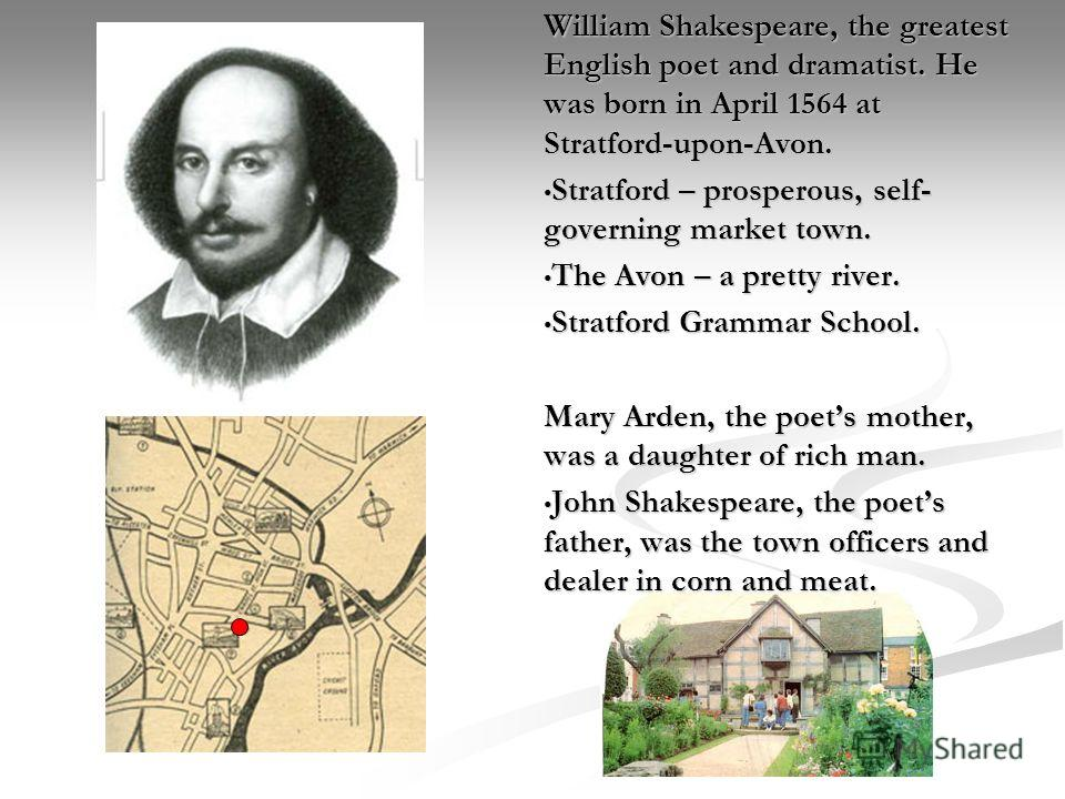 William Shakespeare, the greatest English poet and dramatist. He was born in April 1564 at Stratford-upon-Avon. Stratford – prosperous, self- governing market town. The Avon – a pretty river. Stratford Grammar School. Mary Arden, the poets mother, wa