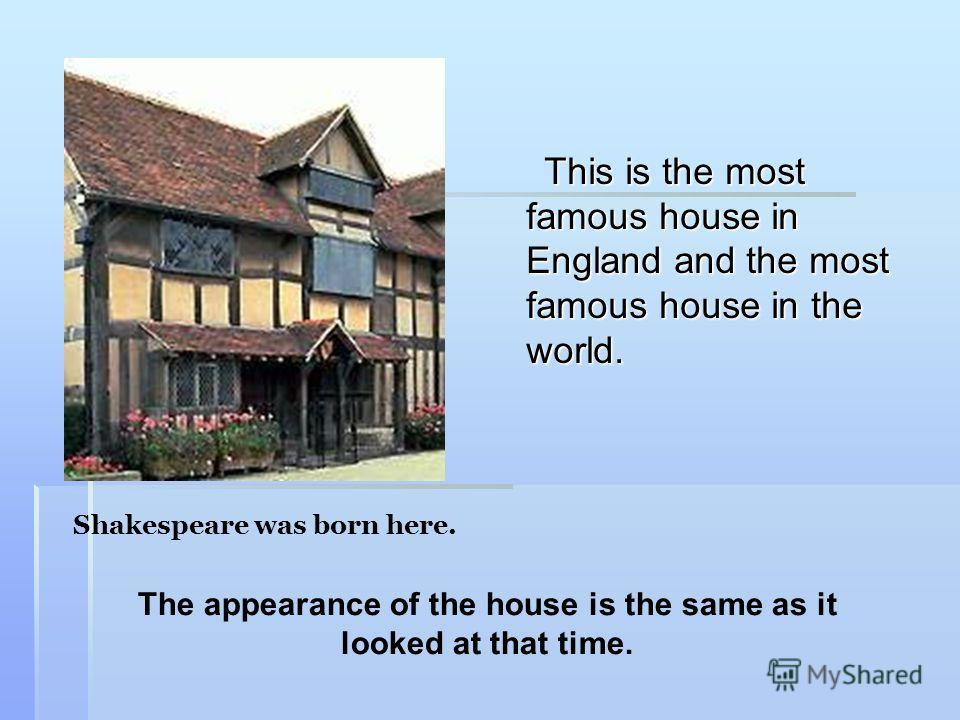 This is the most famous house in England and the most famous house in the world. Shakespeare was born here. The appearance of the house is the same as it looked at that time.