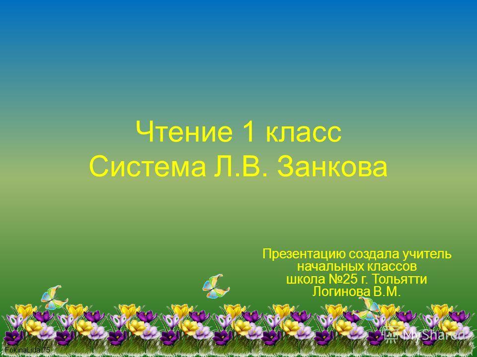 FokinaLida.75 Чтение 1 класс Система Л.В. Занкова Презентацию создала учитель начальных классов школа 25 г. Тольятти Логинова В.М.