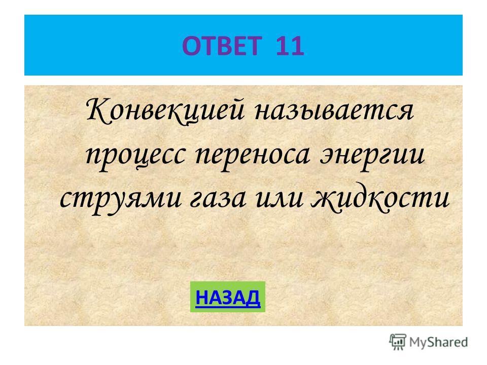 ОТВЕТ 11 Конвекцией называется процесс переноса энергии струями газа или жидкости НАЗАД
