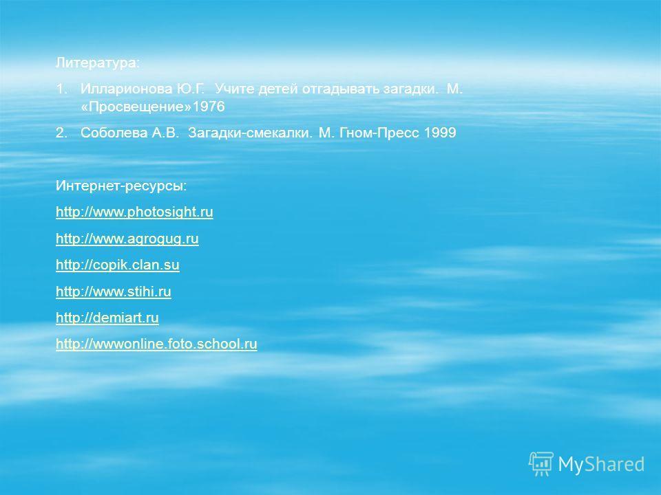 Литература: 1. Илларионова Ю.Г. Учите детей отгадывать загадки. М. «Просвещение»1976 2. Соболева А.В. Загадки-смекалки. М. Гном-Пресс 1999 Интернет-ресурсы: http://www.photosight.ru http://www.agrogug.ru http://copik.clan.su http://www.stihi.ru http: