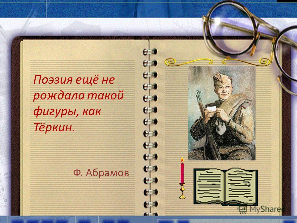 Поэзия ещё не рождала такой фигуры, как Тёркин. Ф. Абрамов