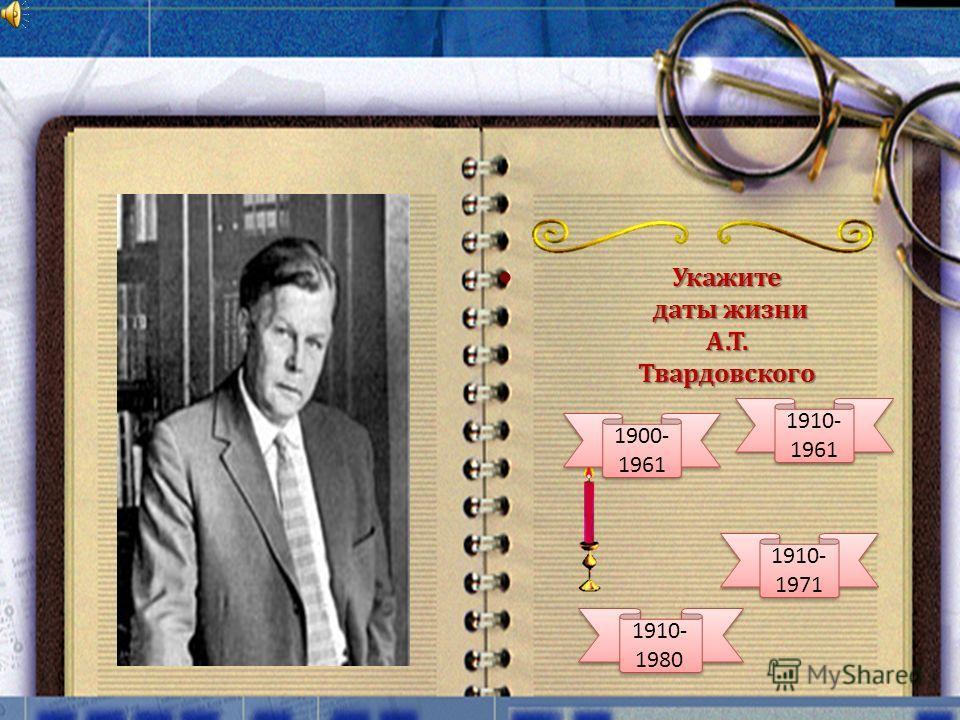 Укажите даты жизни даты жизни А.Т. Твардовского 1900- 1961 1910- 1980 1910- 1961 1910- 1971