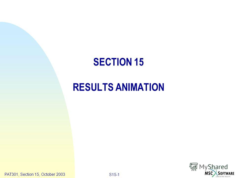 Copyright ® 2000 MSC.Software Results Animation S15-1 PAT301, Section 15, October 2003 SECTION 15 RESULTS ANIMATION