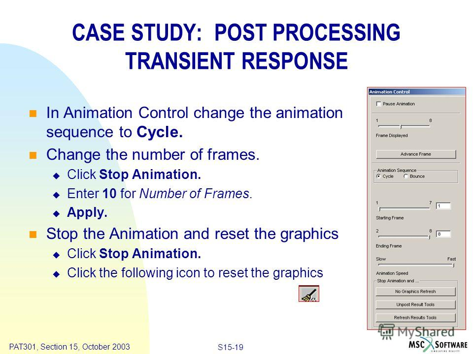 Copyright ® 2000 MSC.Software Results Animation S15-19 PAT301, Section 15, October 2003 In Animation Control change the animation sequence to Cycle. Change the number of frames. Click Stop Animation. Enter 10 for Number of Frames. Apply. Stop the Ani