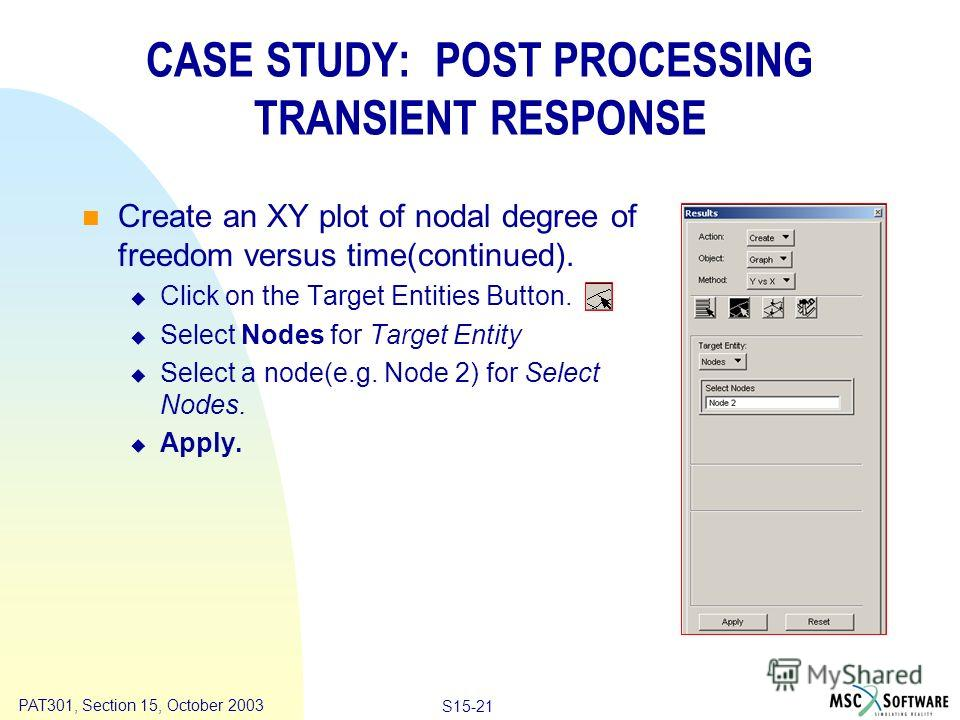 Copyright ® 2000 MSC.Software Results Animation S15-21 PAT301, Section 15, October 2003 Create an XY plot of nodal degree of freedom versus time(continued). Click on the Target Entities Button. Select Nodes for Target Entity Select a node(e.g. Node 2