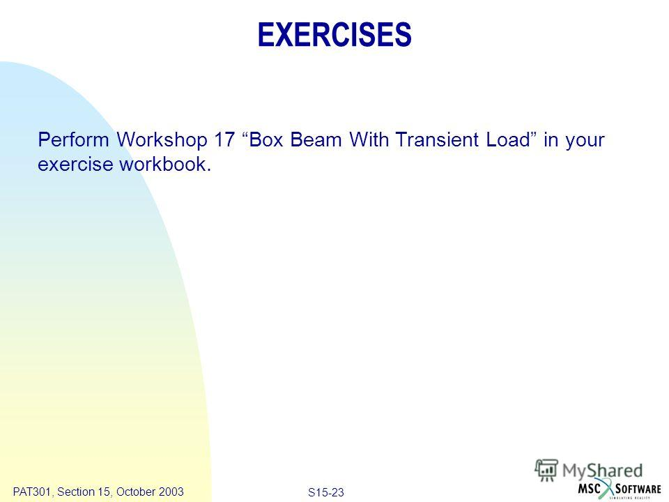 Copyright ® 2000 MSC.Software Results Animation S15-23 PAT301, Section 15, October 2003 EXERCISES Perform Workshop 17 Box Beam With Transient Load in your exercise workbook.