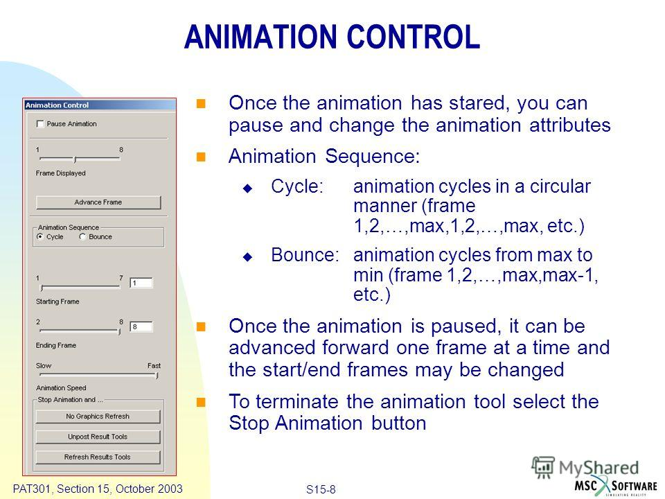 Copyright ® 2000 MSC.Software Results Animation S15-8 PAT301, Section 15, October 2003 ANIMATION CONTROL Once the animation has stared, you can pause and change the animation attributes Animation Sequence: Cycle:animation cycles in a circular manner