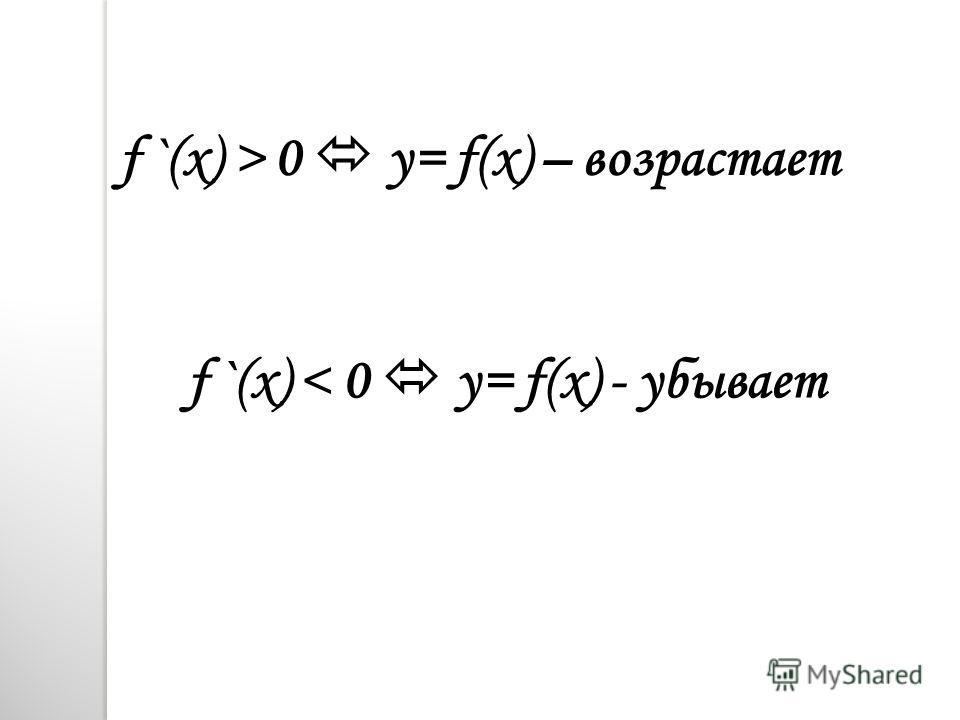 f `(x) > 0 y= f(x) – возрастает f `(x) < 0 y= f(x) - убывает