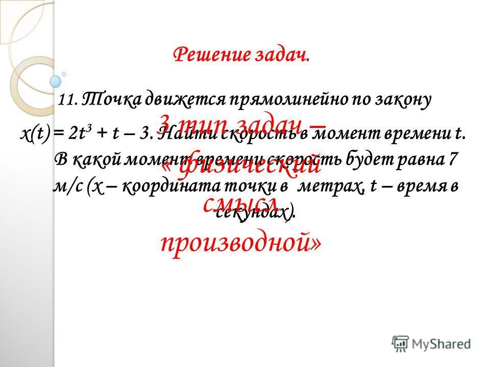 Решение задач. 11. Точка движется прямолинейно по закону x(t) = 2t 3 + t – 3. Найти скорость в момент времени t. В какой момент времени скорость будет равна 7 м/с (х – координата точки в метрах, t – время в секундах). 3 тип задач – « физический смысл
