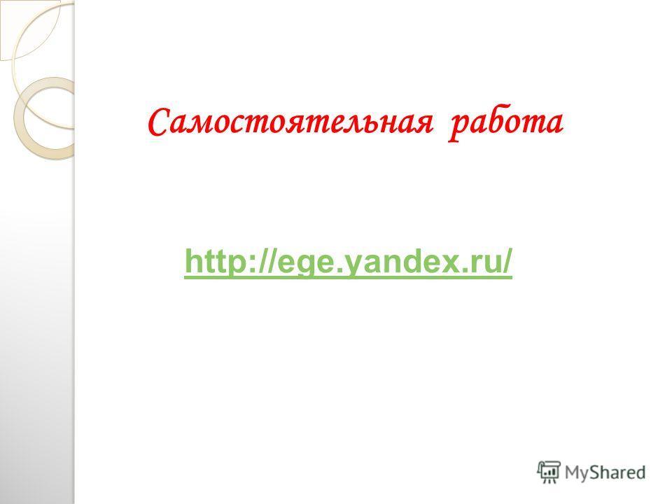 Самостоятельная работа http://ege.yandex.ru/