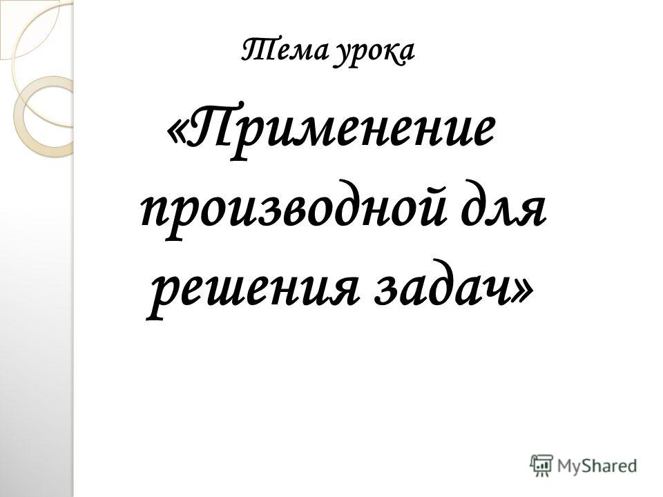 Тема урока «Применение производной для решения задач»