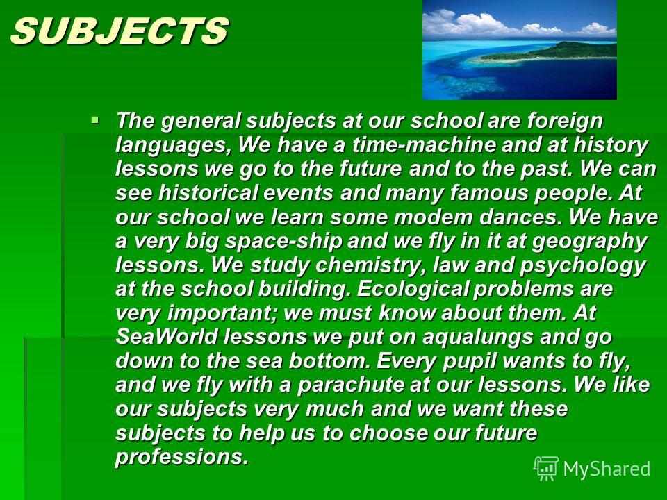 SUBJECTS The general subjects at our school are foreign languages, We have a time-machine and at history lessons we go to the future and to the past. We can see historical events and many famous people. At our school we learn some modem dances. We ha