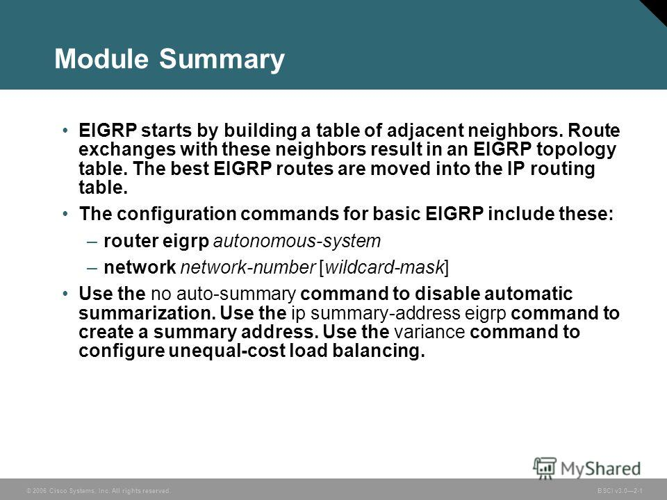 © 2006 Cisco Systems, Inc. All rights reserved. BSCI v3.02-1 Module Summary EIGRP starts by building a table of adjacent neighbors. Route exchanges with these neighbors result in an EIGRP topology table. The best EIGRP routes are moved into the IP ro