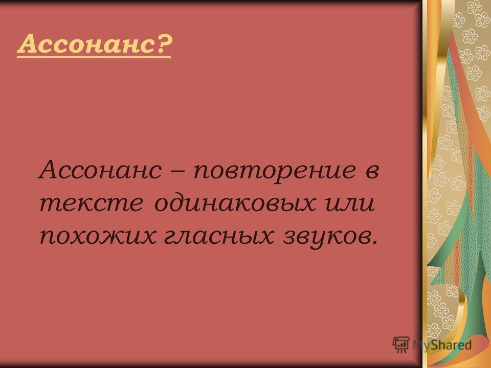 Ассонанс? Ассонанс – повторение в тексте одинаковых или похожих гласных звуков.
