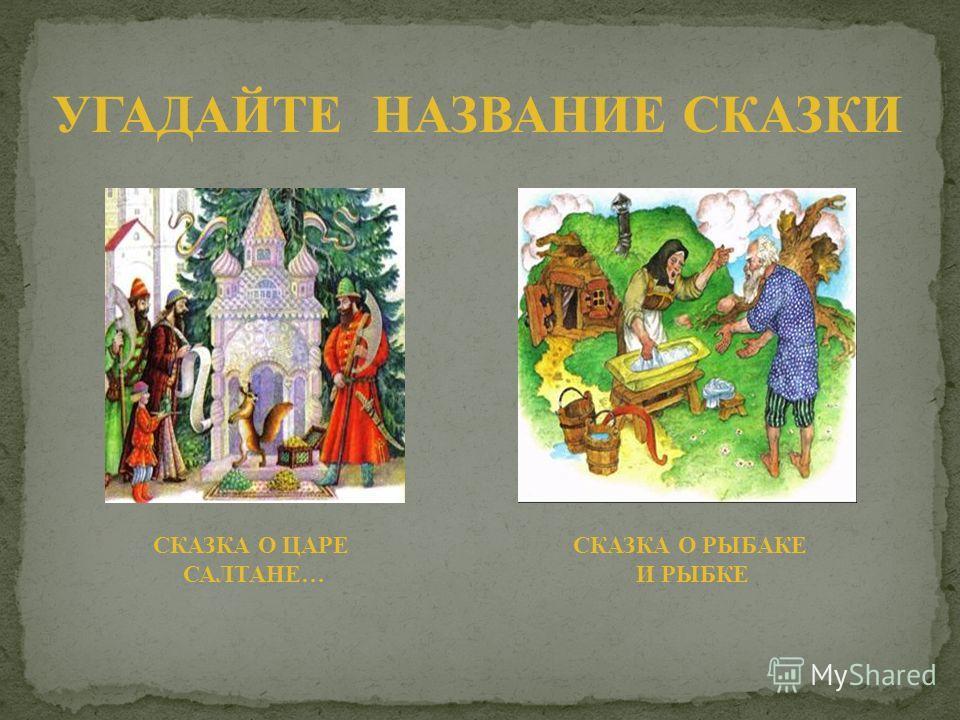 УГАДАЙТЕ НАЗВАНИЕ СКАЗКИ СКАЗКА О ЦАРЕ САЛТАНЕ… СКАЗКА О РЫБАКЕ И РЫБКЕ