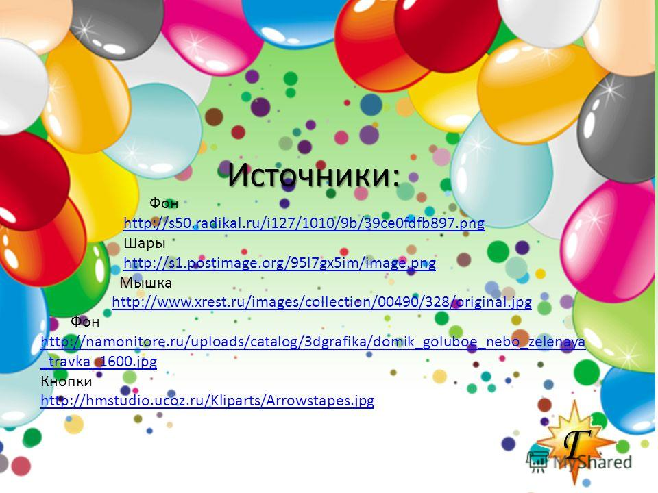 ГГГГ Фон http://s50.radikal.ru/i127/1010/9b/39ce0fdfb897. png Шары http://s1.postimage.org/95l7gx5im/image.png Мышка http://www.xrest.ru/images/collection/00490/328/original.jpg Фон http://namonitore.ru/uploads/catalog/3dgrafika/domik_goluboe_nebo_ze