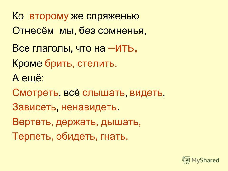 Ко второму же спряженью Отнесём мы, без сомненья, Все глаголы, что на –ить, Кроме брить, стелить. А ещё: Смотреть, всё слышать, видеть, Зависеть, ненавидеть. Вертеть, держать, дышать, Терпеть, обидеть, гнать.