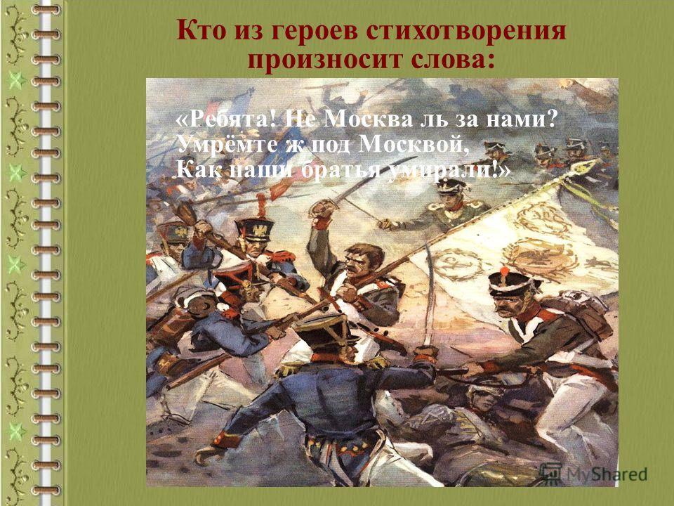 Кто из героев стихотворения произносит слова: «Ребята! Не Москва ль за нами? Умрёмте ж под Москвой, Как наши братья умирали!»