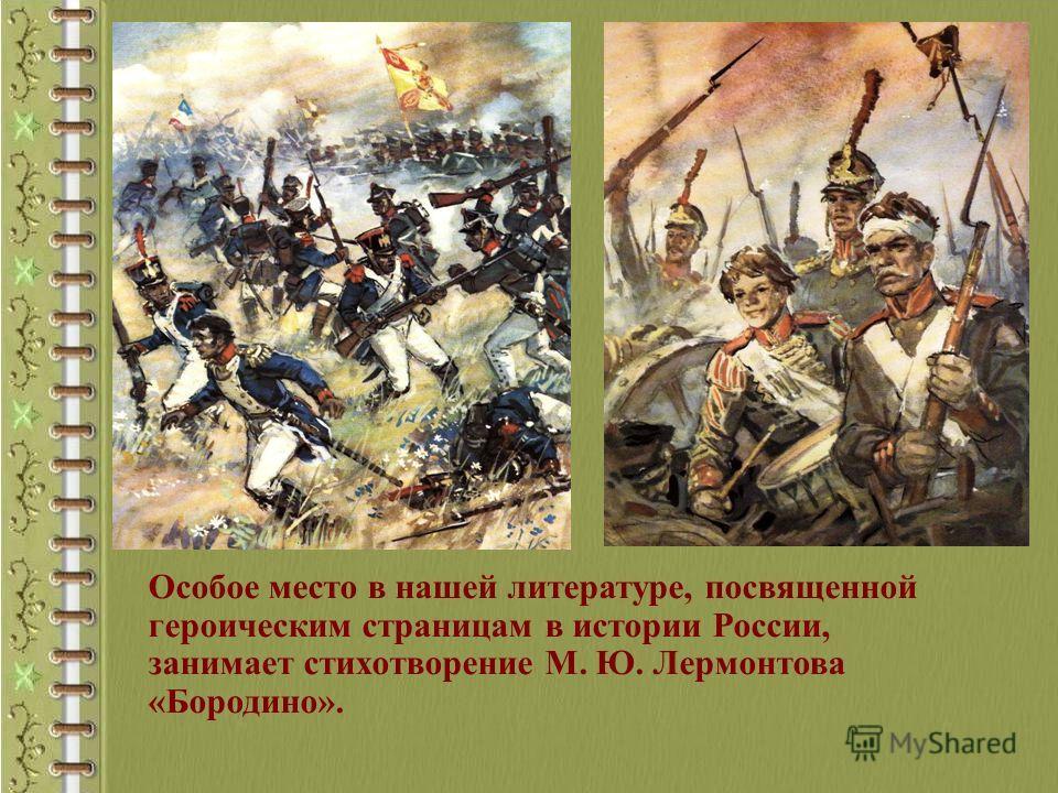 Особое место в нашей литературе, посвященной героическим страницам в истории России, занимает стихотворение М. Ю. Лермонтова «Бородино».