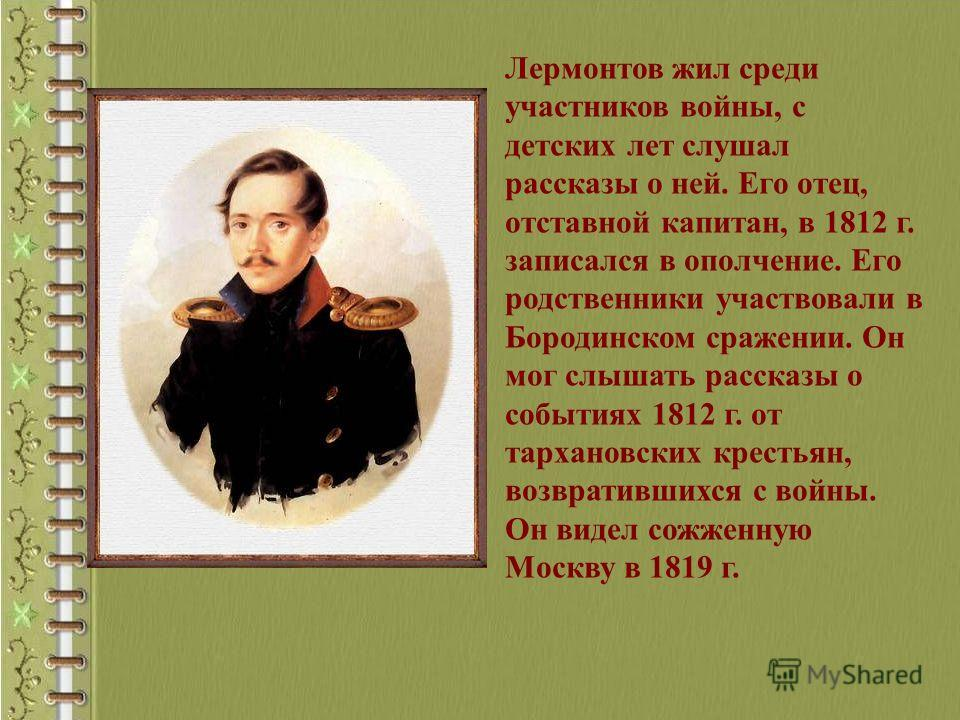 Лермонтов жил среди участников войны, с детских лет слушал рассказы о ней. Его отец, отставной капитан, в 1812 г. записался в ополчение. Его родственники участвовали в Бородинском сражении. Он мог слышать рассказы о событиях 1812 г. от тархановских к