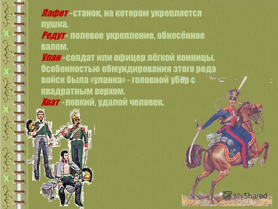 Лафет - станок, на котором укрепляется пушка. Редут- полевое укрепление, обнесённое валом. Улан - солдат или офицер лёгкой конницы. Особенностью обмундирования этого рода войск была «уланка» - головной убор с квадратным верхом. Хват - ловкий, удалой