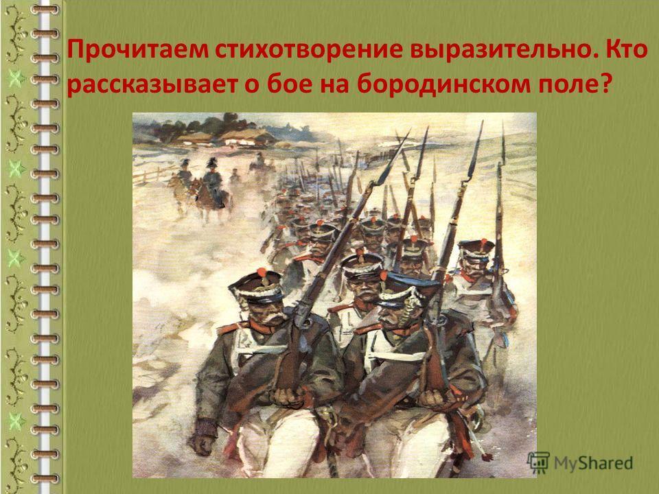 Прочитаем стихотворение выразительно. Кто рассказывает о бое на бородинском поле?