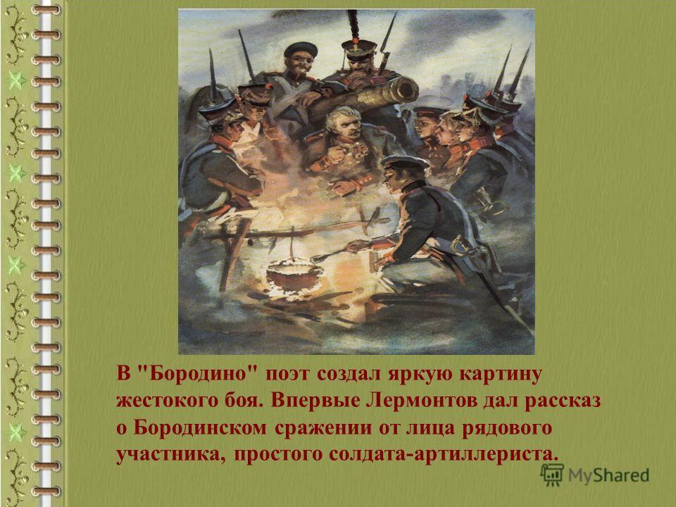 В Бородино поэт создал яркую картину жестокого боя. Впервые Лермонтов дал рассказ о Бородинском сражении от лица рядового участника, простого солдата-артиллериста.