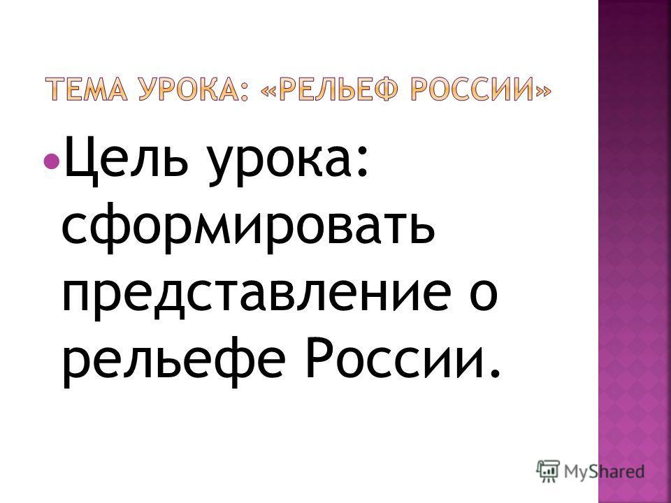 Цель урока: сформировать представление о рельефе России.