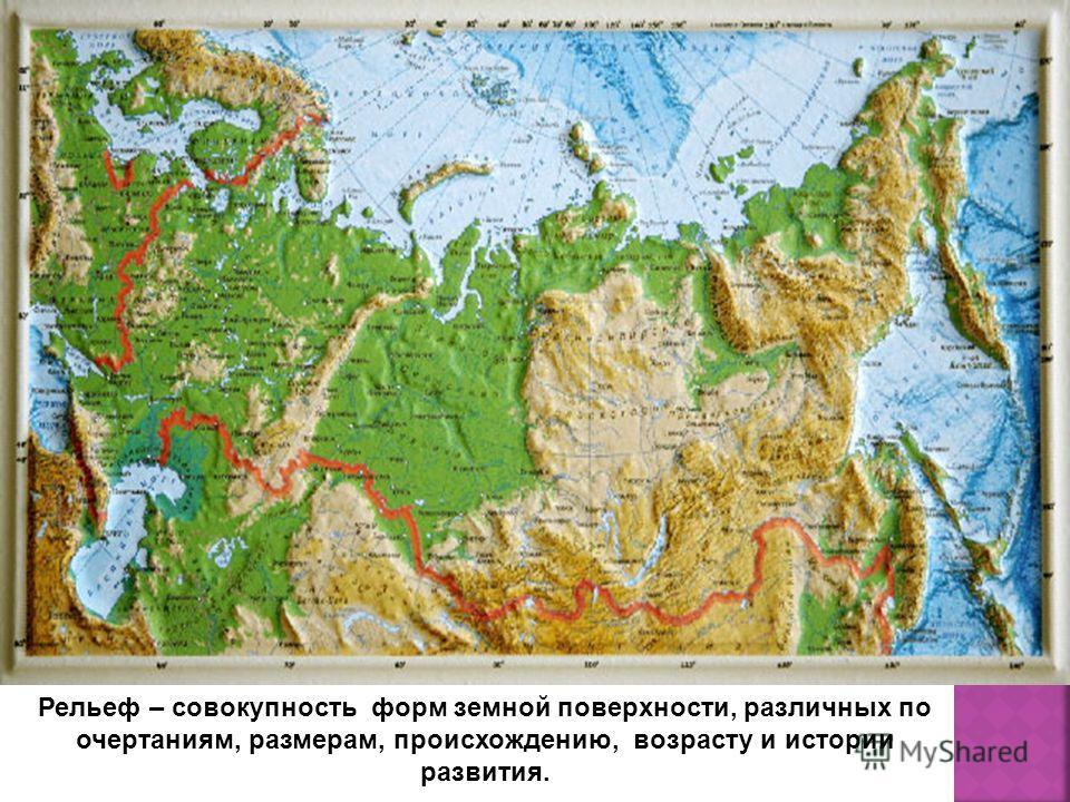 Рельеф – совокупность форм земной поверхности, различных по очертаниям, размерам, происхождению, возрасту и истории развития.
