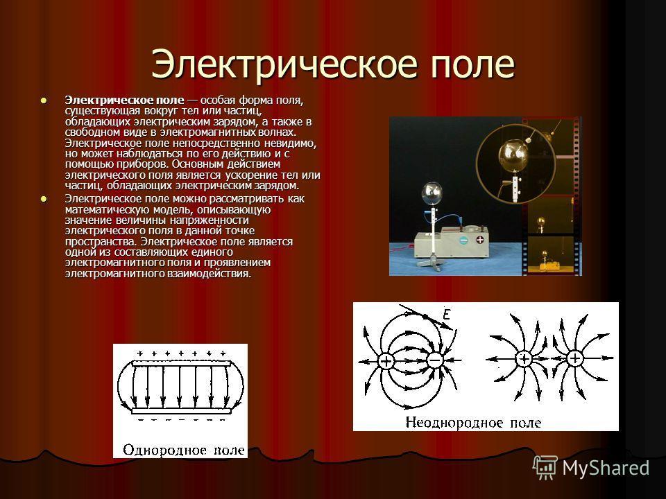 Электрическое поле Электрическое поле особая форма поля, существующая вокруг тел или частиц, обладающих электрическим зарядом, а также в свободном виде в электромагнитных волнах. Электрическое поле непосредственно невидимо, но может наблюдаться по ег