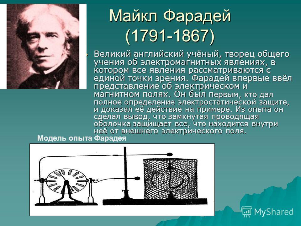 Майкл Фарадей (1791-1867) Великий английский учёный, творец общего учения об электромагнитных явлениях, в котором все явления рассматриваются с единой точки зрения. Фарадей впервые ввёл представление об электрическом и магнитном полях. Он был п ервым