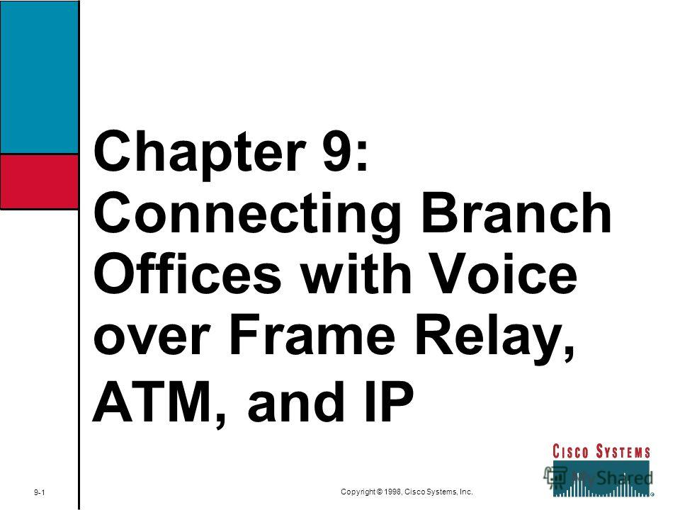 Chapter 9: Connecting Branch Offices with Voice over Frame Relay, ATM, and IP 9-1 Copyright © 1998, Cisco Systems, Inc.