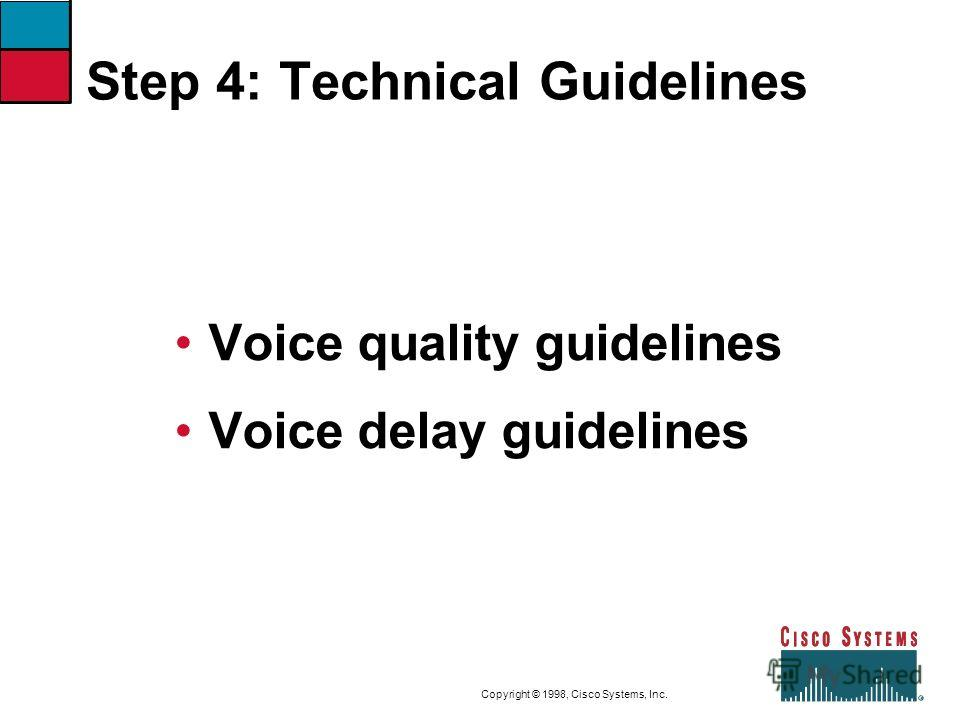 9-11CVOICEConnecting Branch Offices with Voice over Frame Relay, ATM, and IP Copyright © 1998, Cisco Systems, Inc. Step 4: Technical Guidelines Voice quality guidelines Voice delay guidelines