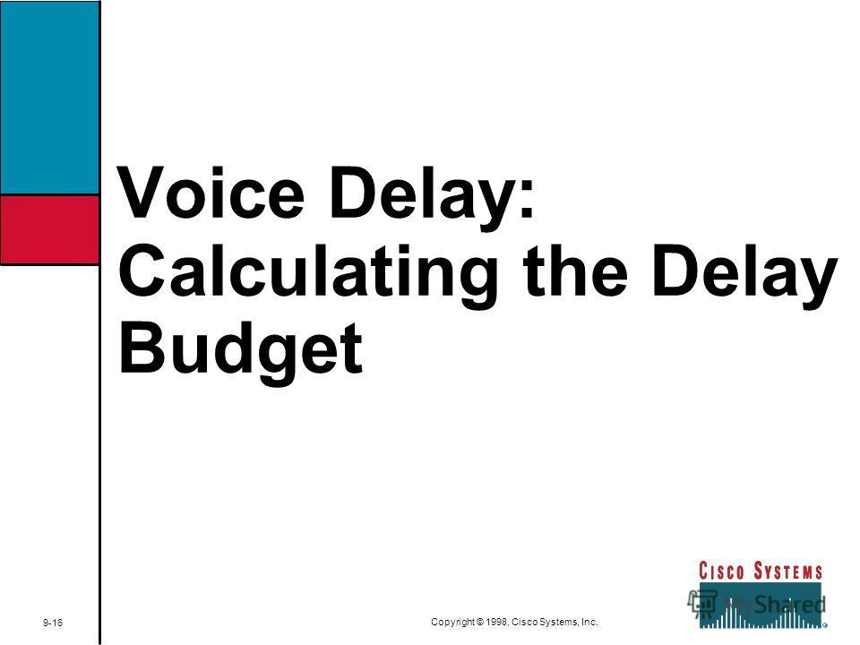 Voice Delay: Calculating the Delay Budget 9-16 Copyright © 1998, Cisco Systems, Inc.