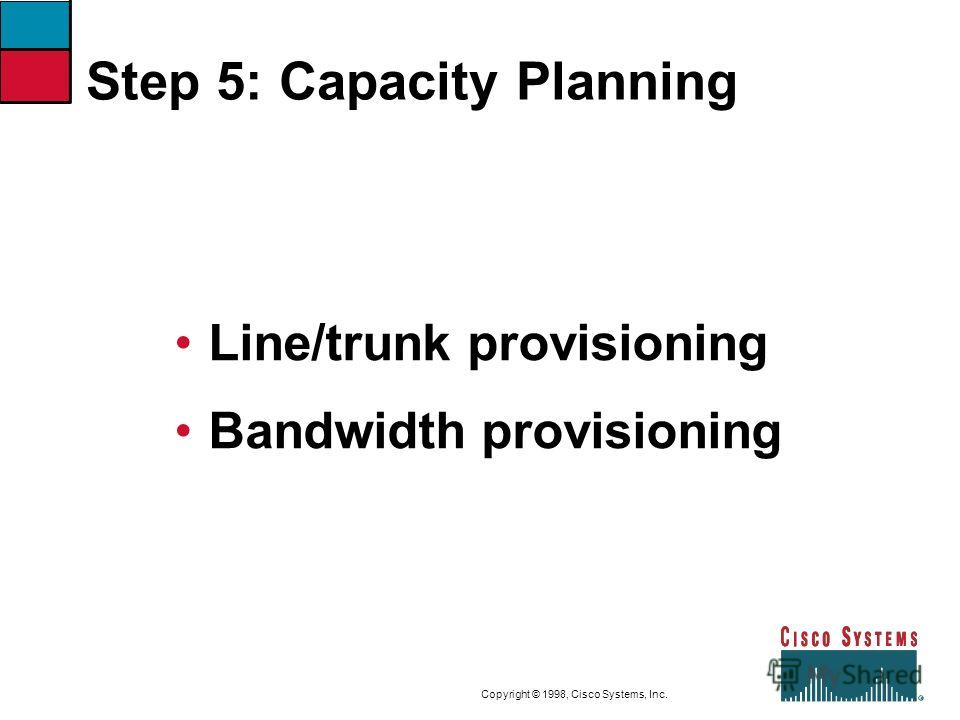 9-24CVOICEConnecting Branch Offices with Voice over Frame Relay, ATM, and IP Copyright © 1998, Cisco Systems, Inc. Step 5: Capacity Planning Line/trunk provisioning Bandwidth provisioning