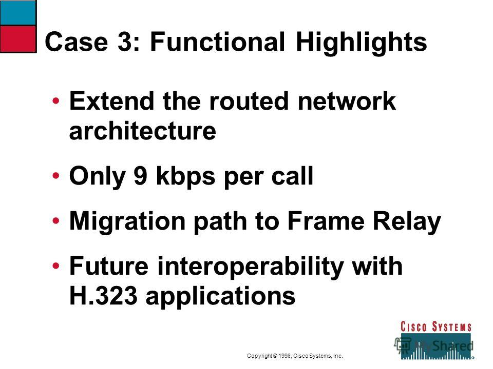9-47CVOICEConnecting Branch Offices with Voice over Frame Relay, ATM, and IP Copyright © 1998, Cisco Systems, Inc. Case 3: Functional Highlights Extend the routed network architecture Only 9 kbps per call Migration path to Frame Relay Future interope
