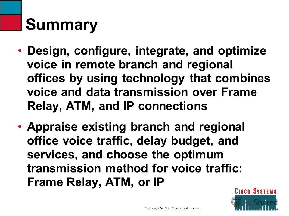 9-51CVOICEConnecting Branch Offices with Voice over Frame Relay, ATM, and IP Copyright © 1998, Cisco Systems, Inc. Summary Design, configure, integrate, and optimize voice in remote branch and regional offices by using technology that combines voice