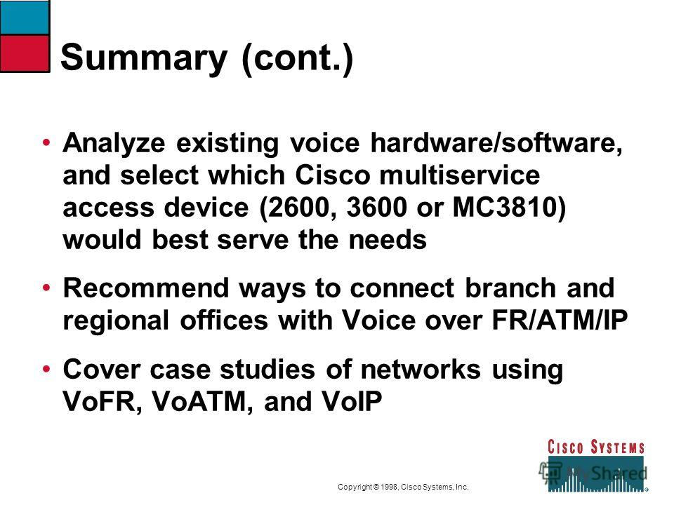 9-52CVOICEConnecting Branch Offices with Voice over Frame Relay, ATM, and IP Copyright © 1998, Cisco Systems, Inc. Summary (cont.) Analyze existing voice hardware/software, and select which Cisco multiservice access device (2600, 3600 or MC3810) woul