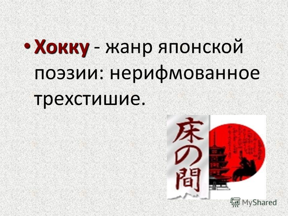 Хокку Хокку - жанр японской поэзии: нерифмованное трехстишие.