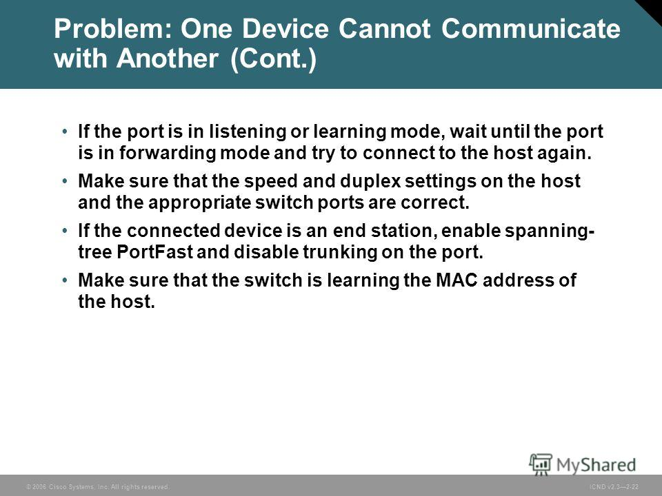 © 2006 Cisco Systems, Inc. All rights reserved. ICND v2.32-22 Problem: One Device Cannot Communicate with Another (Cont.) If the port is in listening or learning mode, wait until the port is in forwarding mode and try to connect to the host again. Ma