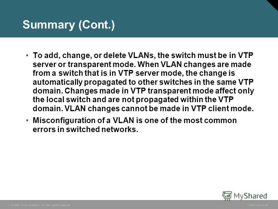 © 2006 Cisco Systems, Inc. All rights reserved. ICND v2.32-27 Summary (Cont.) To add, change, or delete VLANs, the switch must be in VTP server or transparent mode. When VLAN changes are made from a switch that is in VTP server mode, the change is au