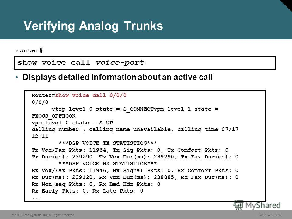 © 2006 Cisco Systems, Inc. All rights reserved.GWGK v2.02-12 Verifying Analog Trunks show voice call voice-port router# Router#show voice call 0/0/0 0/0/0 vtsp level 0 state = S_CONNECTvpm level 1 state = FXOGS_OFFHOOK vpm level 0 state = S_UP callin