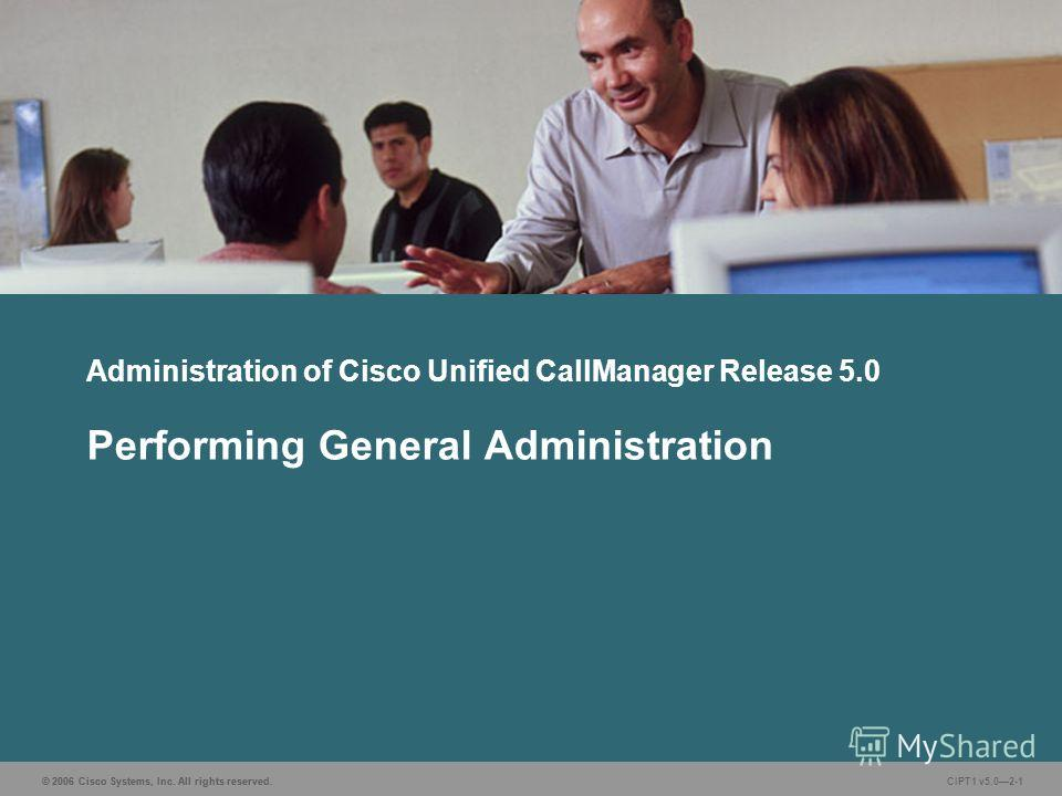 © 2006 Cisco Systems, Inc. All rights reserved. CIPT1 v5.02-1 Administration of Cisco Unified CallManager Release 5.0 Performing General Administration