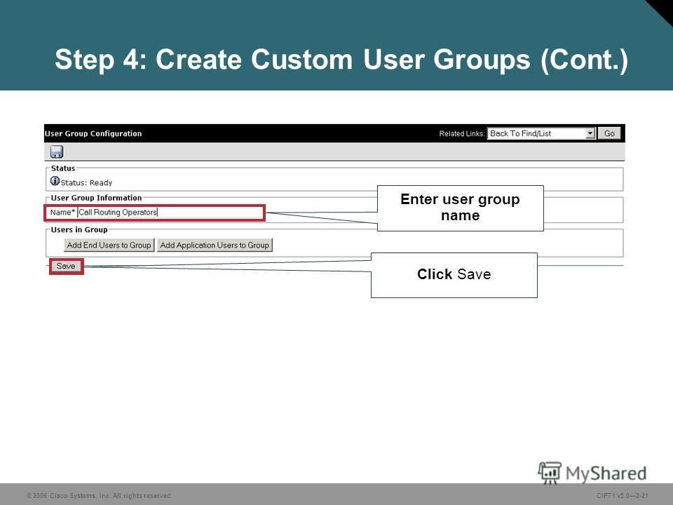 © 2006 Cisco Systems, Inc. All rights reserved. CIPT1 v5.02-21 Step 4: Create Custom User Groups (Cont.) Enter user group name Click Save