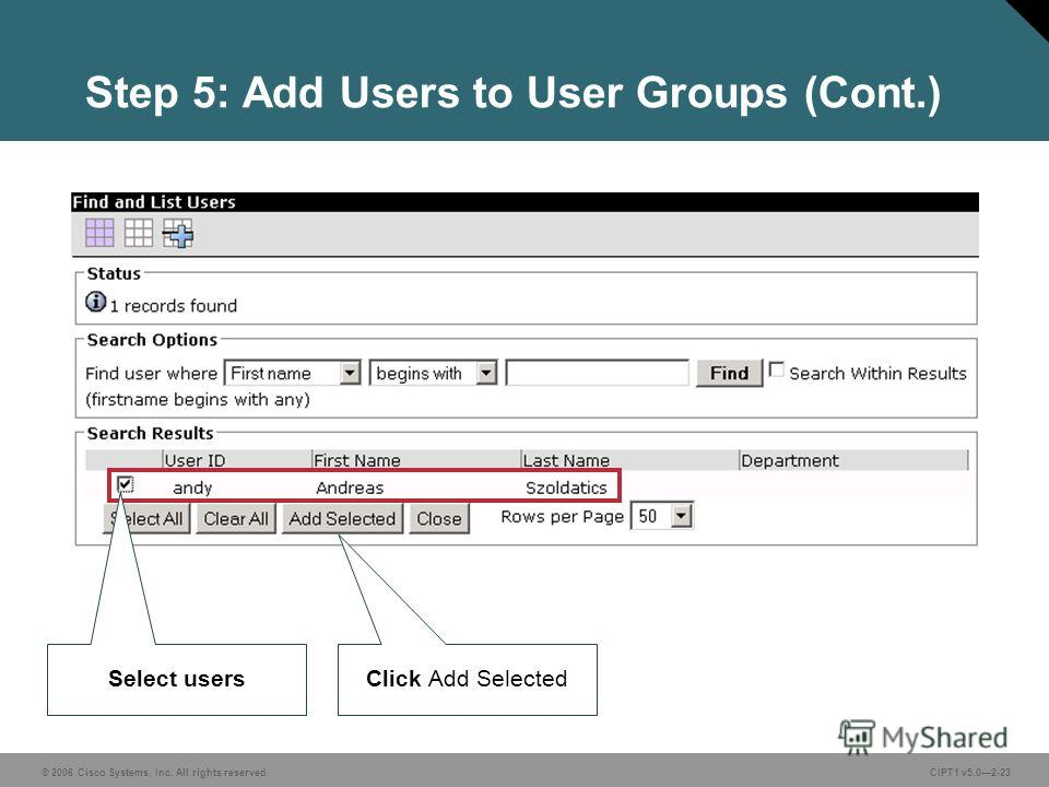 © 2006 Cisco Systems, Inc. All rights reserved. CIPT1 v5.02-23 Step 5: Add Users to User Groups (Cont.) Select users Click Add Selected